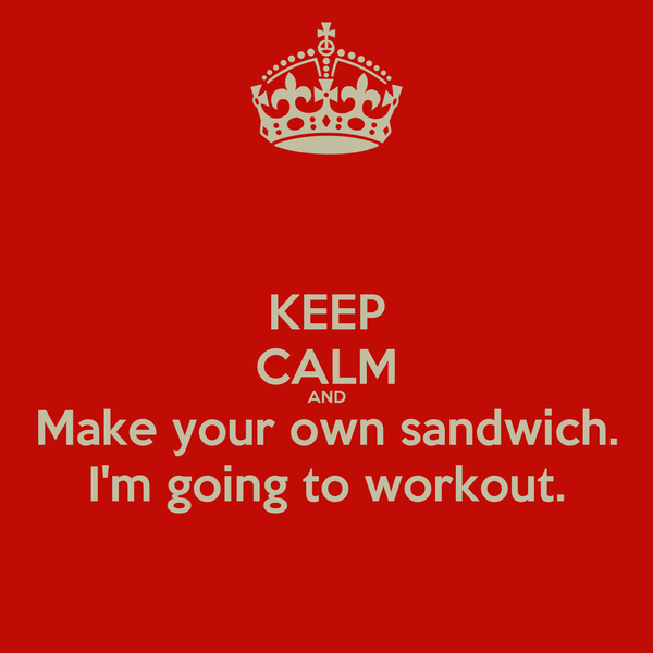 KEEP CALM AND Make your own sandwich. I'm going to workout.