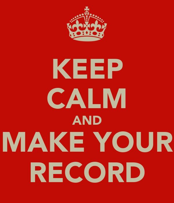 KEEP CALM AND MAKE YOUR RECORD