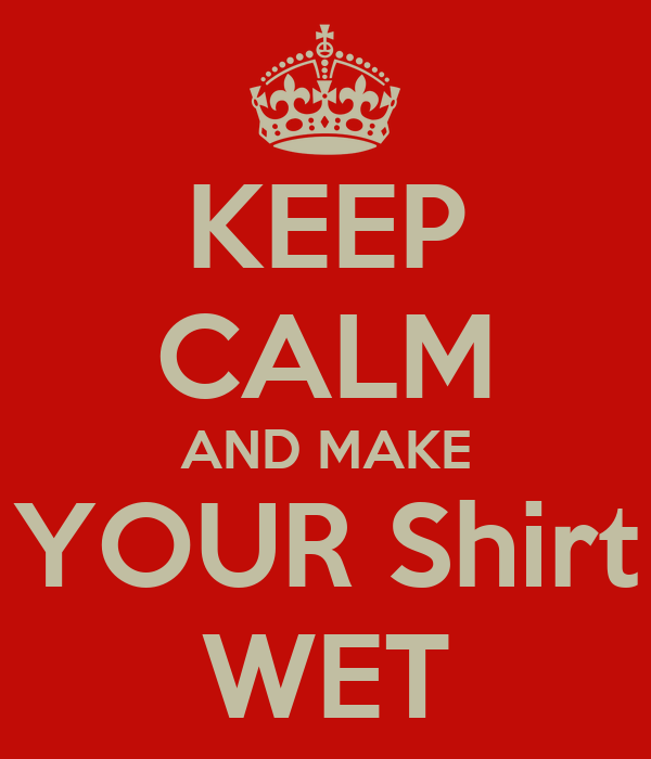 Keep Calm And Make Your Shirt Wet Poster Vool Keep