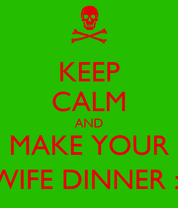 KEEP CALM AND MAKE YOUR WIFE DINNER :(