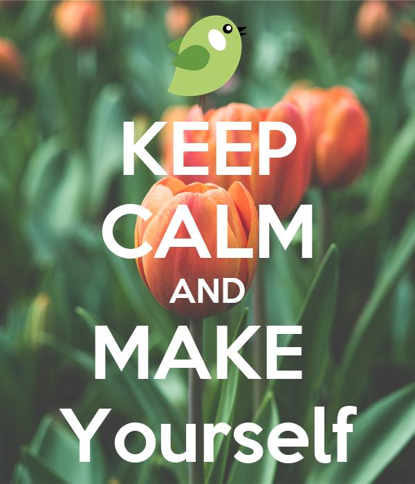 KEEP CALM AND MAKE  Yourself