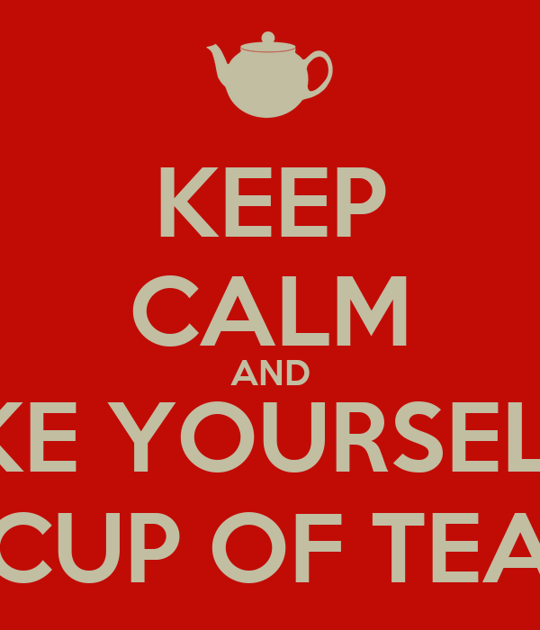KEEP CALM AND MAKE YOURSELF A  CUP OF TEA