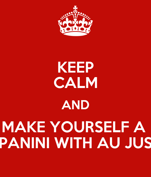 KEEP CALM AND MAKE YOURSELF A  PANINI WITH AU JUS