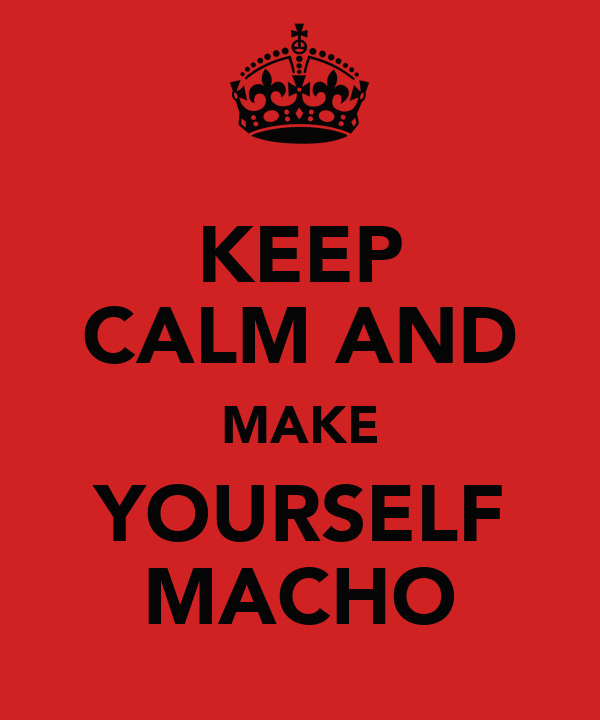 KEEP CALM AND MAKE YOURSELF MACHO