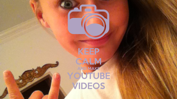 KEEP CALM AND MAKE YOUTUBE VIDEOS