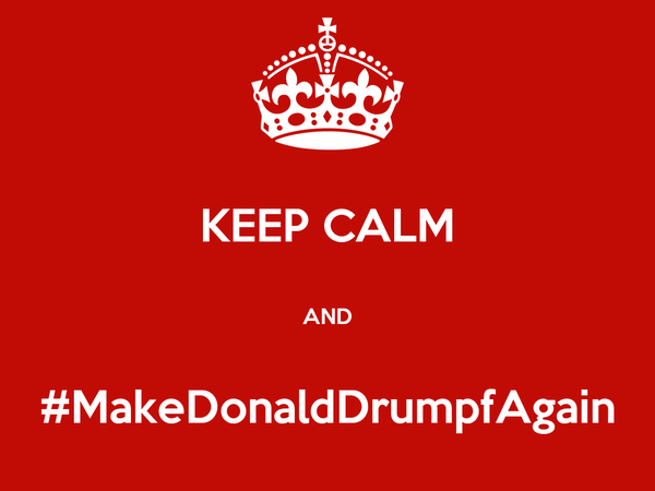 KEEP CALM  AND  #MakeDonaldDrumpfAgain