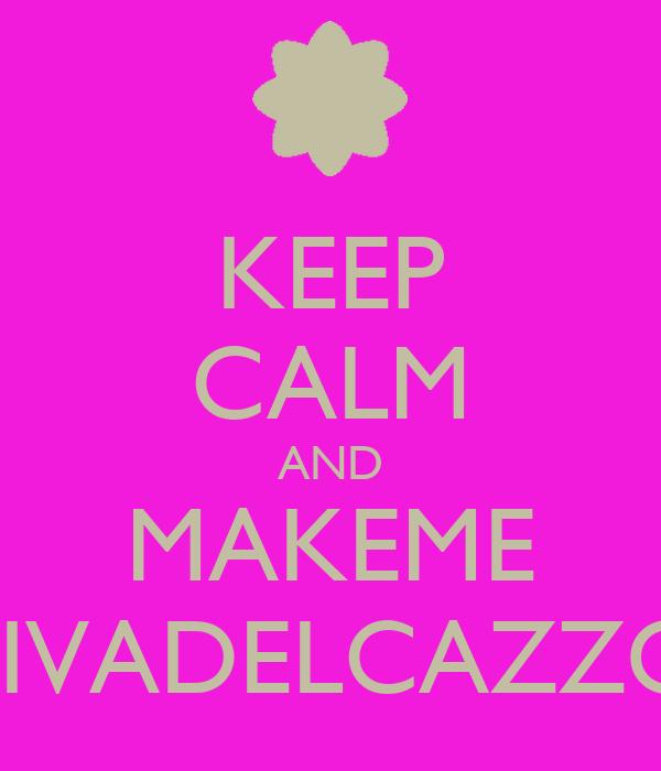 KEEP CALM AND MAKEME DIVADELCAZZO