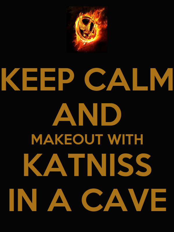 KEEP CALM AND MAKEOUT WITH KATNISS IN A CAVE
