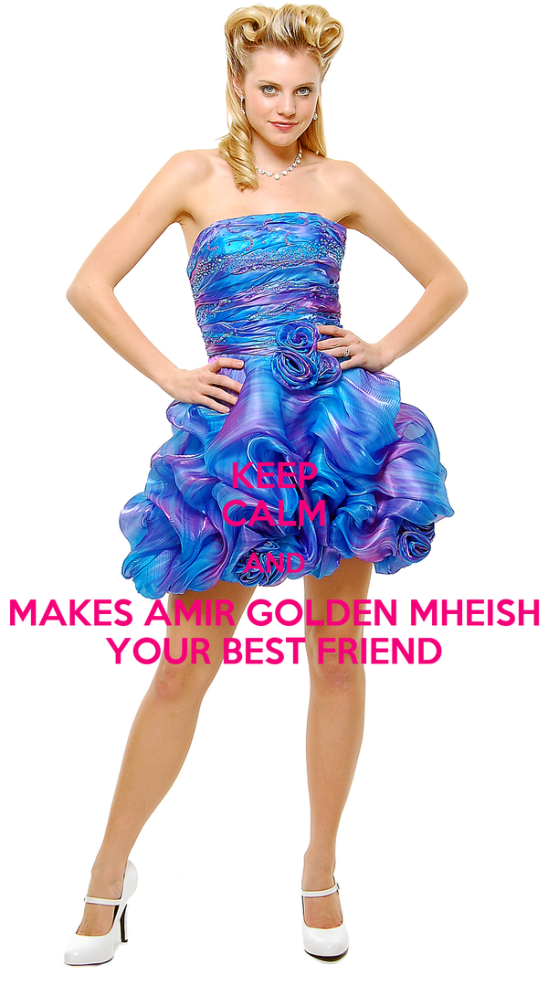 KEEP CALM AND MAKES AMIR GOLDEN MHEISH YOUR BEST FRIEND