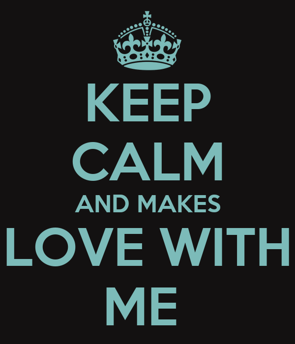 KEEP CALM AND MAKES LOVE WITH ME
