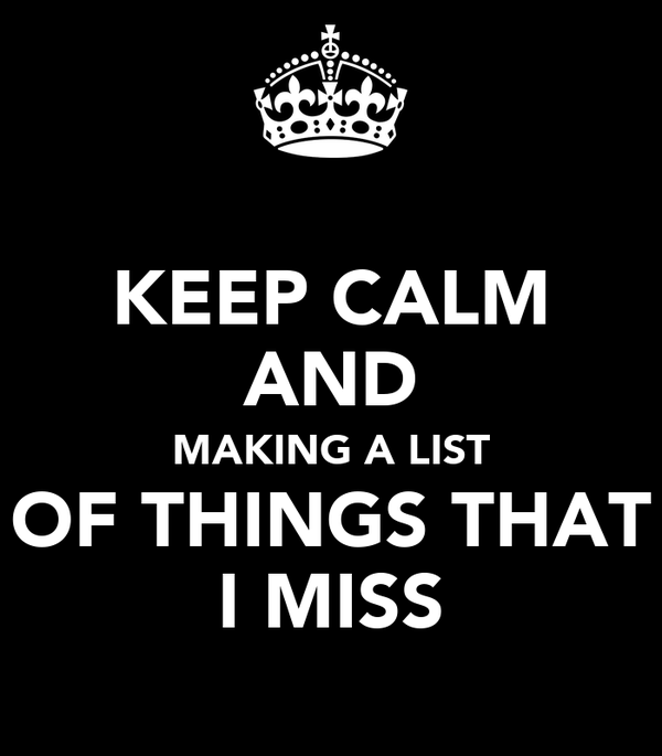 KEEP CALM AND MAKING A LIST OF THINGS THAT I MISS