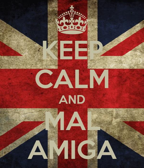 KEEP CALM AND MAL AMIGA