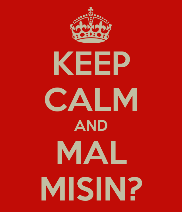 KEEP CALM AND MAL MISIN?