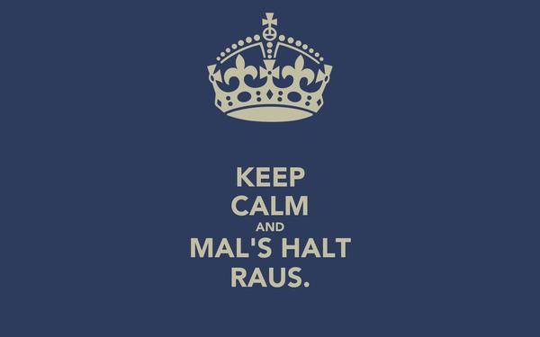 KEEP CALM AND MAL'S HALT RAUS.
