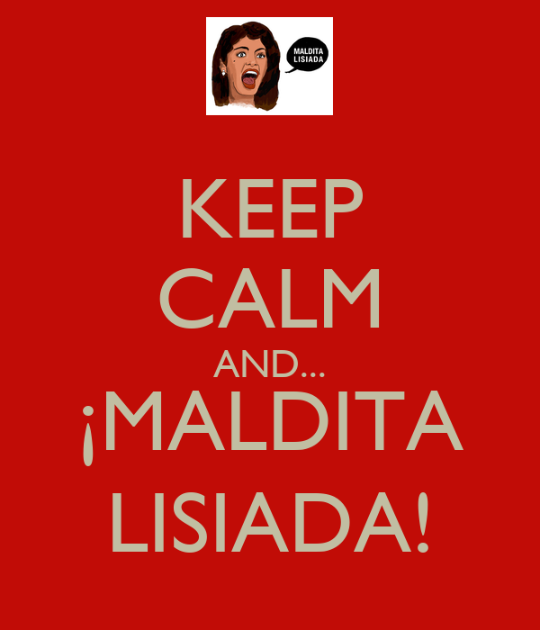 KEEP CALM AND... ¡MALDITA LISIADA!