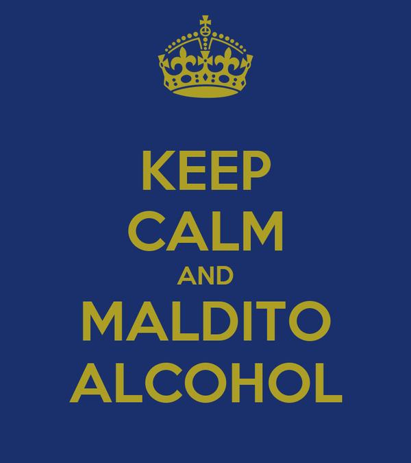 KEEP CALM AND MALDITO ALCOHOL
