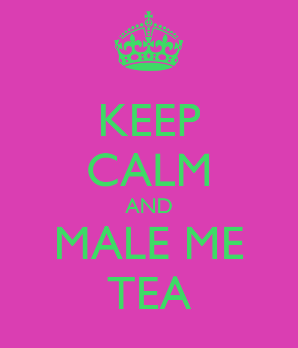 KEEP CALM AND MALE ME TEA