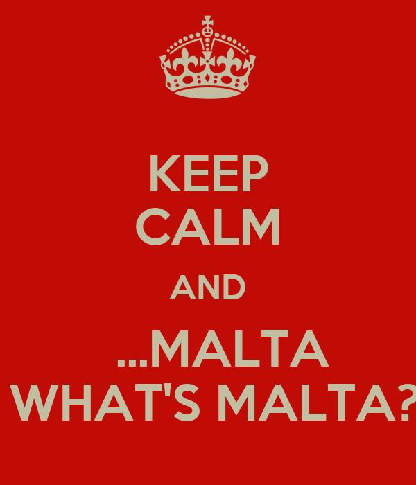 KEEP CALM AND   ...MALTA  WHAT'S MALTA?