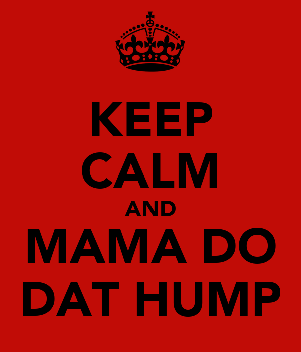 KEEP CALM AND MAMA DO DAT HUMP