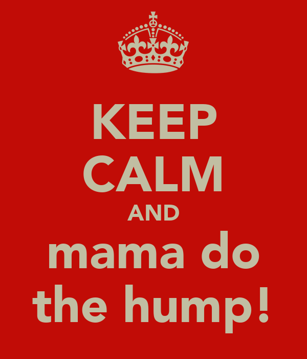 KEEP CALM AND mama do the hump!