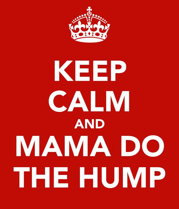 KEEP CALM AND MAMA DO THE HUMP
