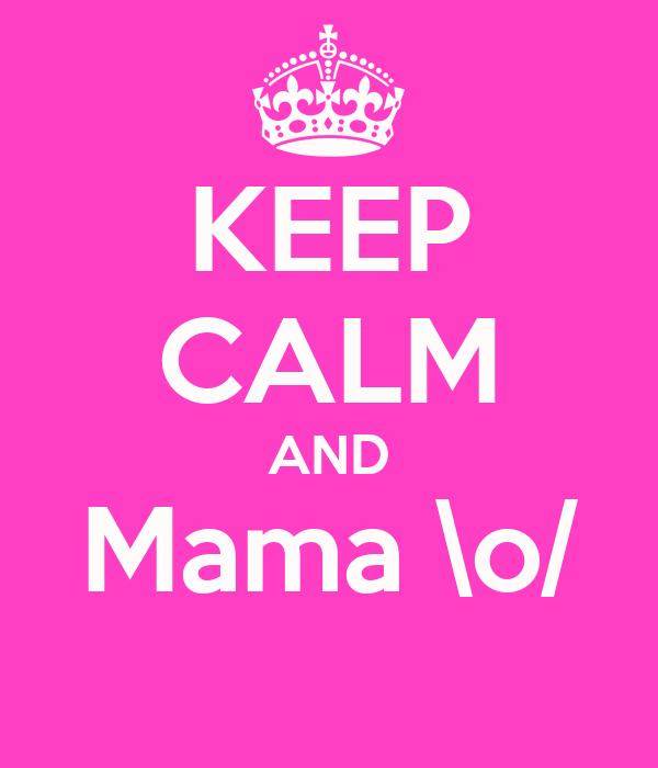 KEEP CALM AND Mama \o/