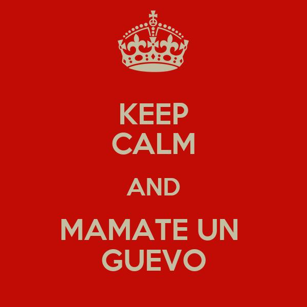 KEEP CALM AND MAMATE UN  GUEVO