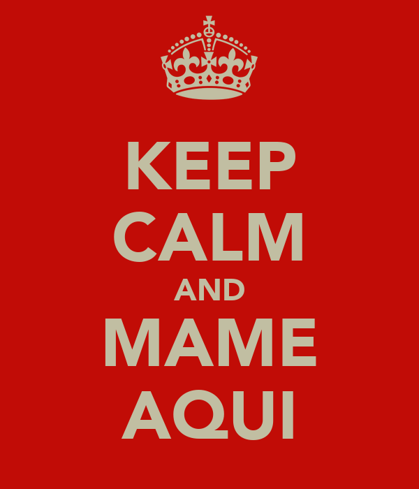 KEEP CALM AND MAME AQUI