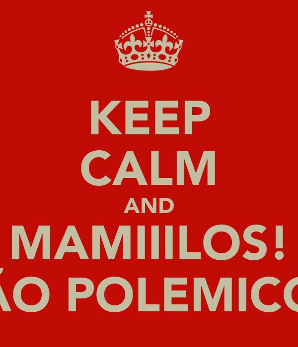 KEEP CALM AND MAMIIILOS! SÃO POLEMICOS