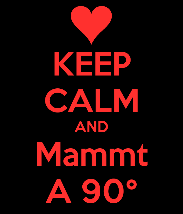 KEEP CALM AND Mammt A 90°