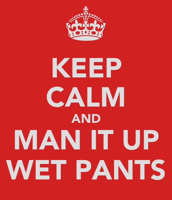 KEEP CALM AND MAN IT UP WET PANTS