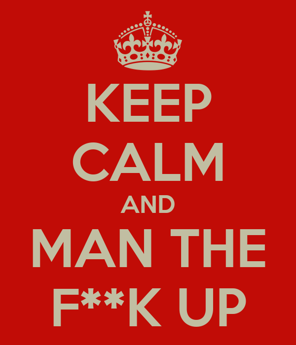 KEEP CALM AND MAN THE F**K UP