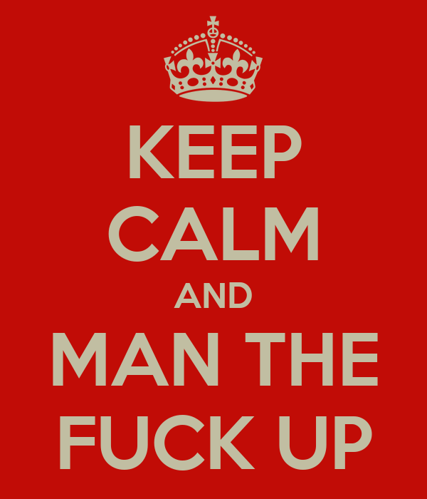 KEEP CALM AND MAN THE FUCK UP