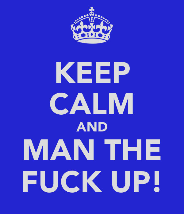 KEEP CALM AND MAN THE FUCK UP!