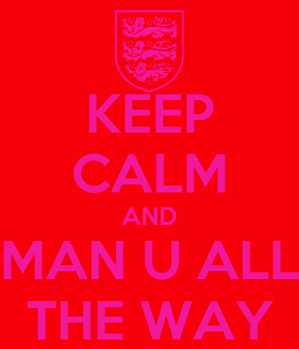 KEEP CALM AND MAN U ALL THE WAY