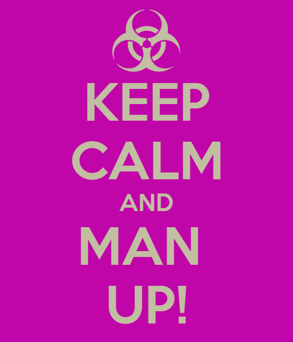 KEEP CALM AND MAN  UP!