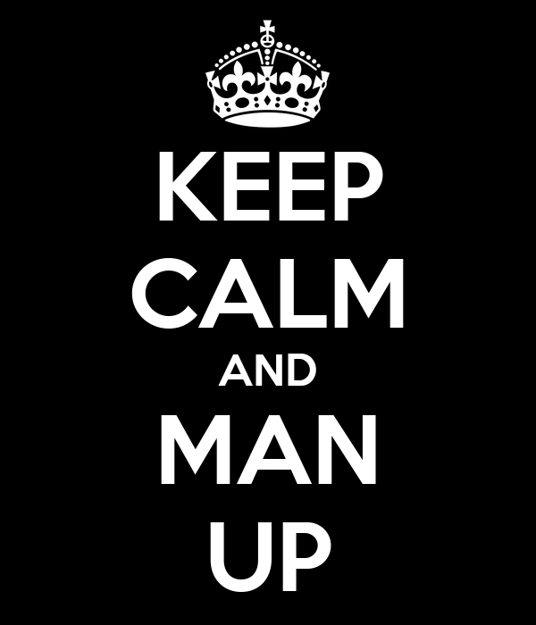 KEEP CALM AND MAN UP