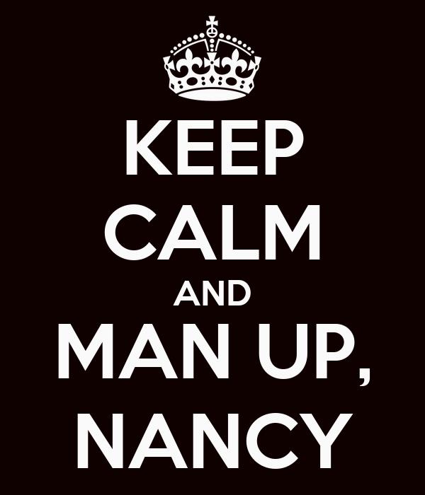KEEP CALM AND MAN UP, NANCY