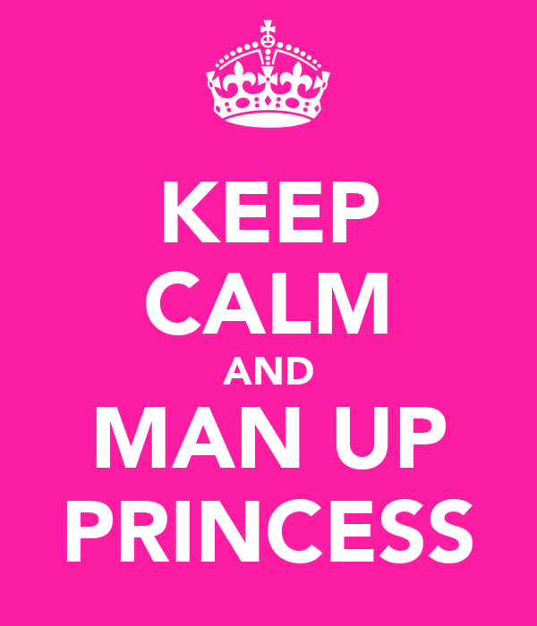 KEEP CALM AND MAN UP PRINCESS
