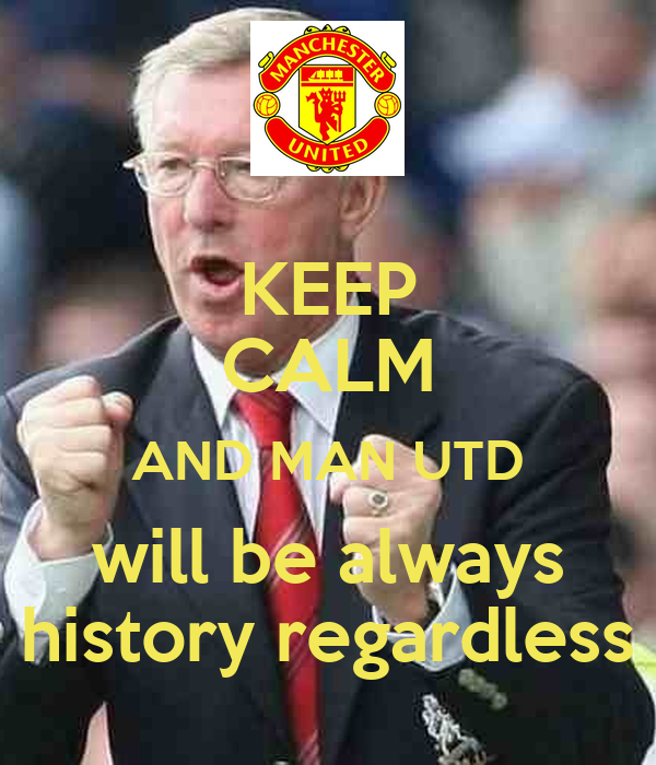 KEEP CALM AND MAN UTD will be always history regardless