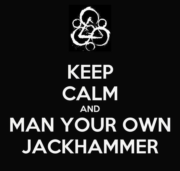KEEP CALM AND MAN YOUR OWN  JACKHAMMER