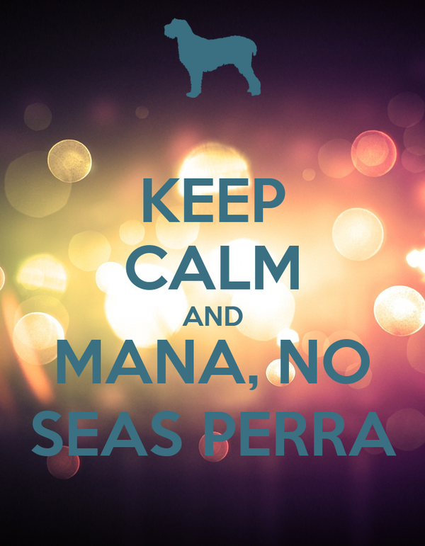 KEEP CALM AND MANA, NO SEAS PERRA