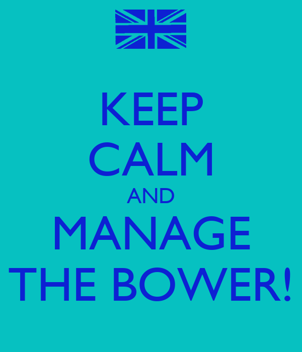 KEEP CALM AND MANAGE THE BOWER!