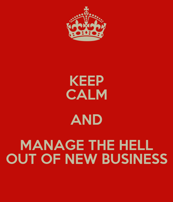 KEEP CALM AND MANAGE THE HELL OUT OF NEW BUSINESS