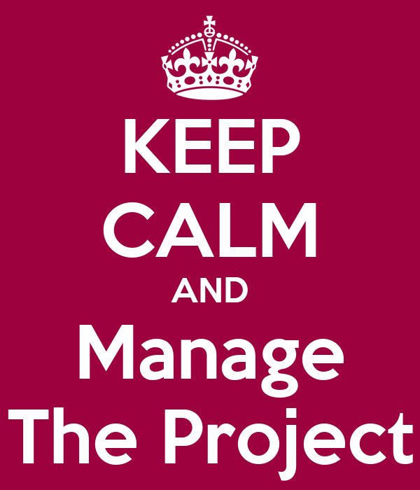 KEEP CALM AND Manage The Project