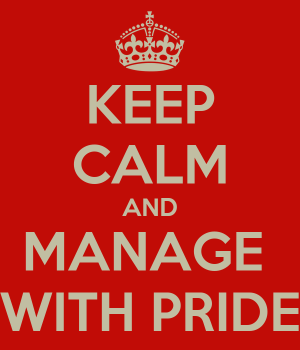 KEEP CALM AND MANAGE  WITH PRIDE