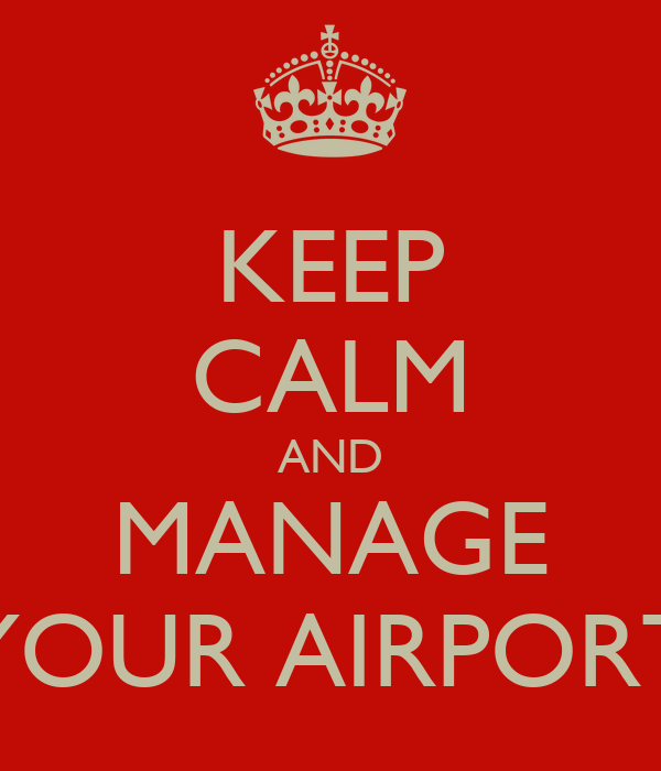 KEEP CALM AND MANAGE YOUR AIRPORT