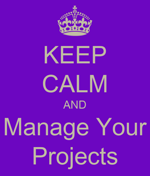 KEEP CALM AND Manage Your Projects