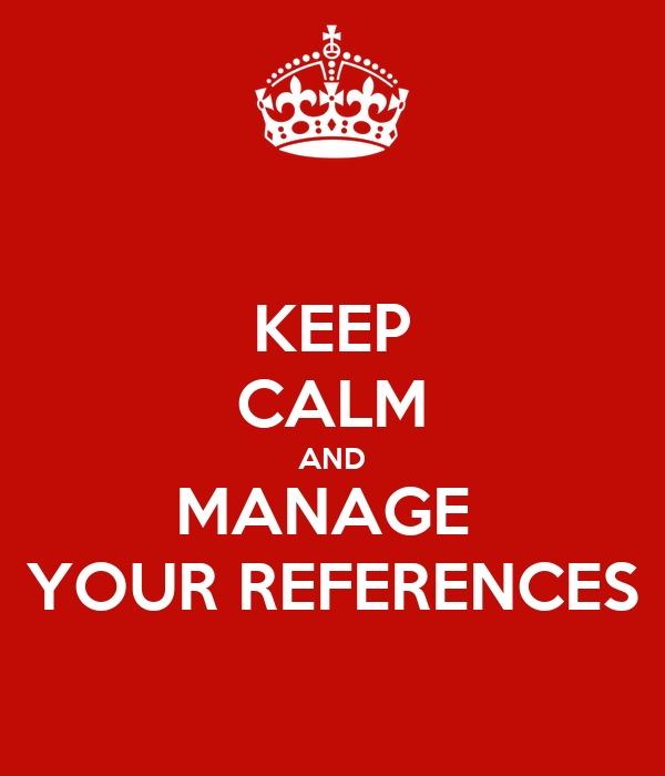KEEP CALM AND MANAGE  YOUR REFERENCES