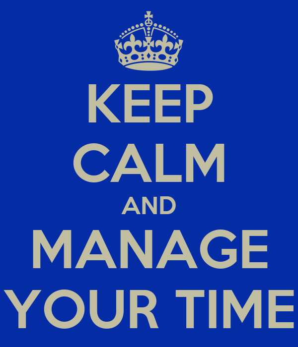 KEEP CALM AND MANAGE YOUR TIME